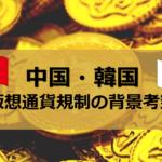 中国韓国、なぜ仮想通貨を規制するのか!?相場下落の原因となった規制について